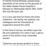 In loving memory, Dr Catherine Hamlin AC, 1924 - 2020 It is with great sadness that we are writing this post. Dr Catherine Hamlin, co-founder of Hamlin Fistula Ethiopia, passed away peacefully at her home on the grounds of the Addis Ababa Fistula Hospital in Ethiopia on Wednesday March 18th, 2020. She was 96 years old. It is a very sad time for those who knew Catherine – her family, her patients, her colleagues and her thousands of supporters around the world. In this time of sorrow, we reflect upon her life and celebrate it for what it was: a gift to some of the world's most vulnerable women. Catherine was always grateful to those who supported her dream of eradicating obstetric fistula in Ethiopia. Thank you for being part of our community. Without you, Catherine's incredible life's work would not have been possible.
